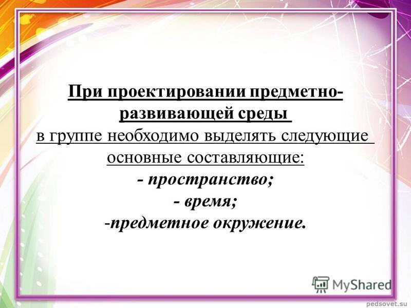 При проектировании предметно- развивающей среды в группе необходимо выделять следующие основные составляющие: - пространство; - время; -предметное окружение.