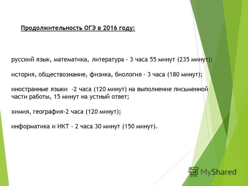 русский язык, математика, литература - 3 часа 55 минут (235 минут); история, обществознание, физика, биология - 3 часа (180 минут); иностранные языки -2 часа (120 минут) на выполнение письменной части работы, 15 минут на устный ответ; химия, географи