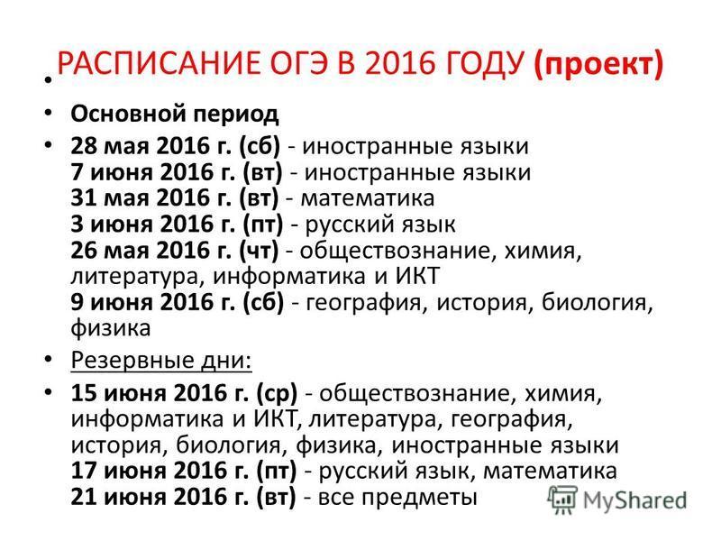РАСПИСАНИЕ ОГЭ В 2016 ГОДУ (проект) Основной период 28 мая 2016 г. (сб) - иностранные языки 7 июня 2016 г. (вт) - иностранные языки 31 мая 2016 г. (вт) - математика 3 июня 2016 г. (пт) - русский язык 26 мая 2016 г. (чт) - обществознание, химия, литер