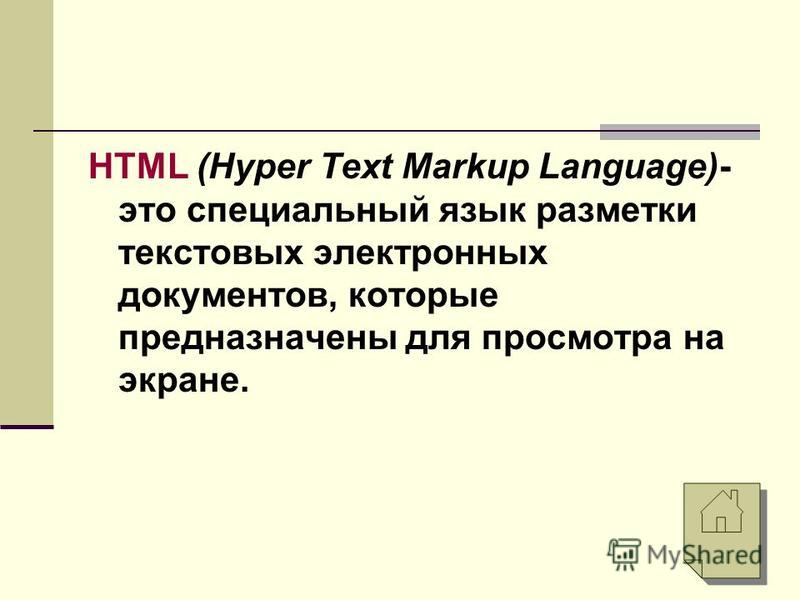 HTML (Hyper Text Markup Language)- это специальный язык разметки текстовых электронных документов, которые предназначены для просмотра на экране.
