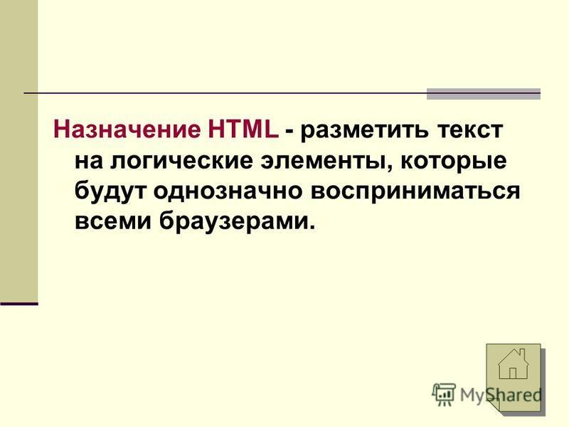 Назначение HTML - разметить текст на логические элементы, которые будут однозначно восприниматься всеми браузерами.