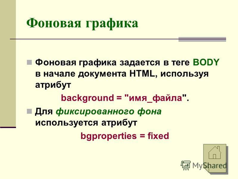 Фоновая графика Фоновая графика задается в теге BODY в начале документа HTML, используя атрибут background = имя_файла. Для фиксированного фона используется атрибут bgproperties = fixed