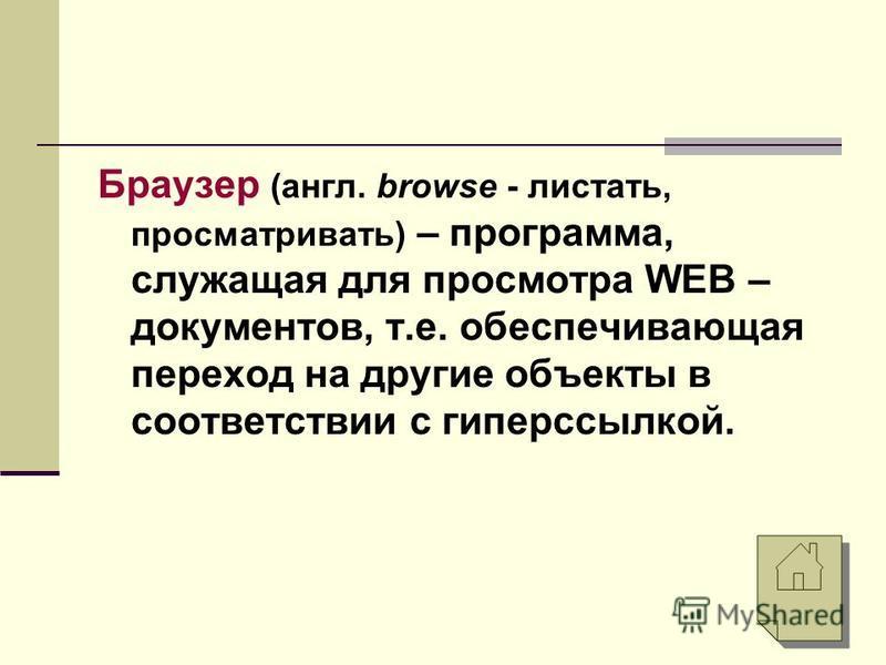 Браузер (англ. browse - листать, просматривать) – программа, служащая для просмотра WEB – документов, т.е. обеспечивающая переход на другие объекты в соответствии с гиперссылкой.