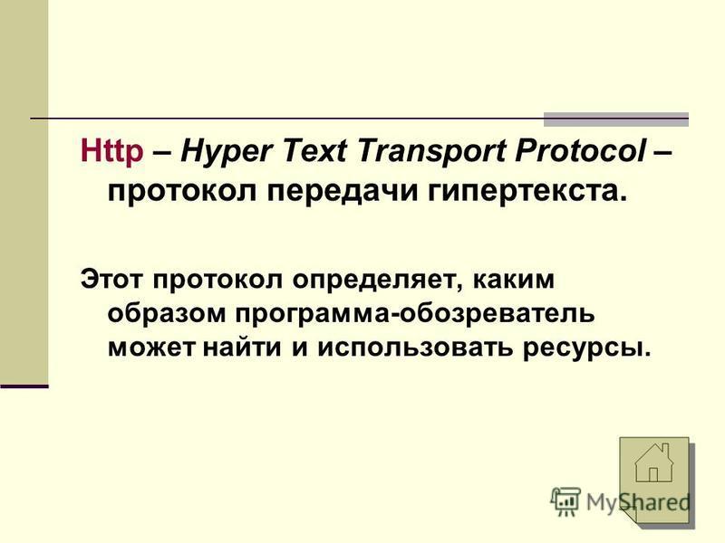 Http – Hyper Text Transport Protocol – протокол передачи гипертекста. Этот протокол определяет, каким образом программа-обозреватель может найти и использовать ресурсы.