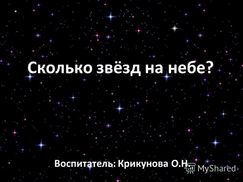 Сколько звёзд на небе? Воспитатель: Крикунова О.Н.