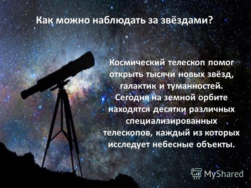 Как можно наблюдать за звёздами? Космический телескоп помог открыть тысячи новых звёзд, галактик и туманностей. Сегодня на земной орбите находятся десятки различных специализированных телескопов, каждый из которых исследует небесные объекты.