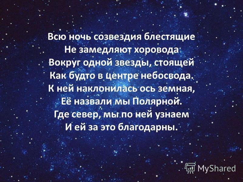 Всю ночь созвездия блестящие Не замедляют хоровода Вокруг одной звезды, стоящей Как будто в центре небосвода. К ней наклонилась ось земная, Её назвали мы Полярной. Где север, мы по ней узнаем И ей за это благодарны.