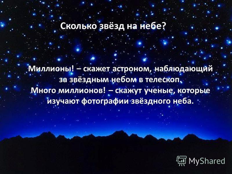 Сколько звёзд на небе? Миллионы! – скажет астроном, наблюдающий за звёздным небом в телескоп. Много миллионов! – скажут ученые, которые изучают фотографии звёздного неба.