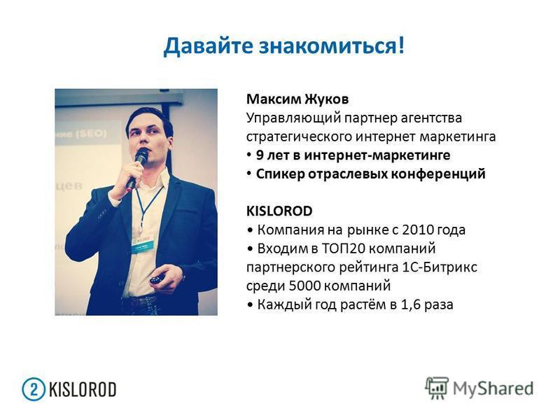 Давайте знакомиться! Максим Жуков Управляющий партнер агентства стратегического интернет маркетинга 9 лет в интернет-маркетинге Спикер отраслевых конференций KISLOROD Компания на рынке с 2010 года Входим в ТОП20 компаний партнерского рейтинга 1С-Битр