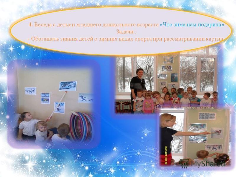 4. Беседа с детьми младшего дошкольного возраста « Что зима нам подарила » Задачи : - Обогащать знания детей о зимних видах спорта при рассматривании картин.