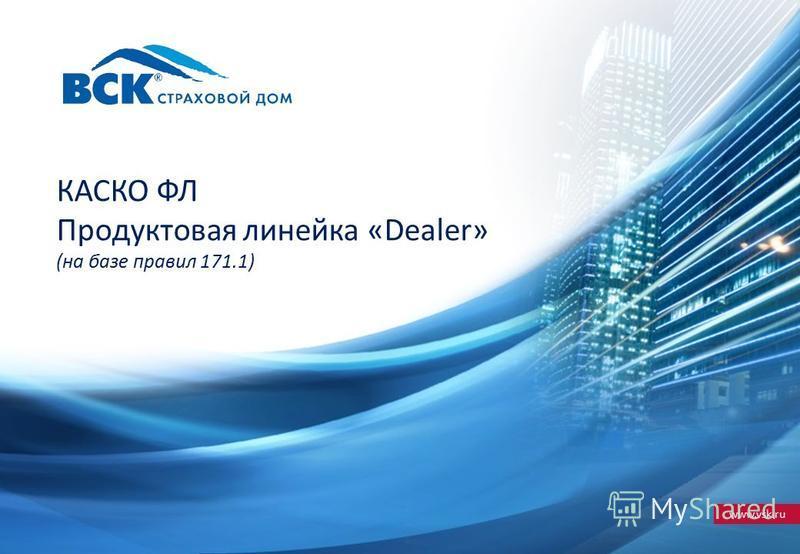 www.vsk.ru КАСКО ФЛ Продуктовая линейка «Dealer» (на базе правил 171.1)
