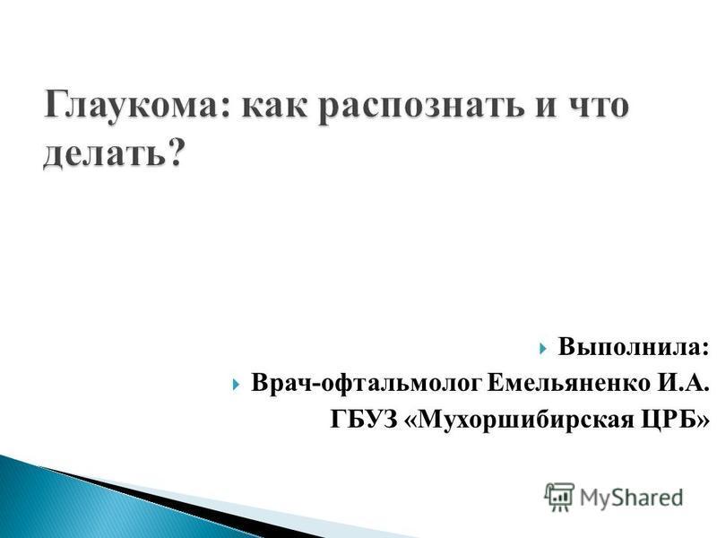 Выполнила: Врач-офтальмолог Емельяненко И.А. ГБУЗ «Мухоршибирская ЦРБ»
