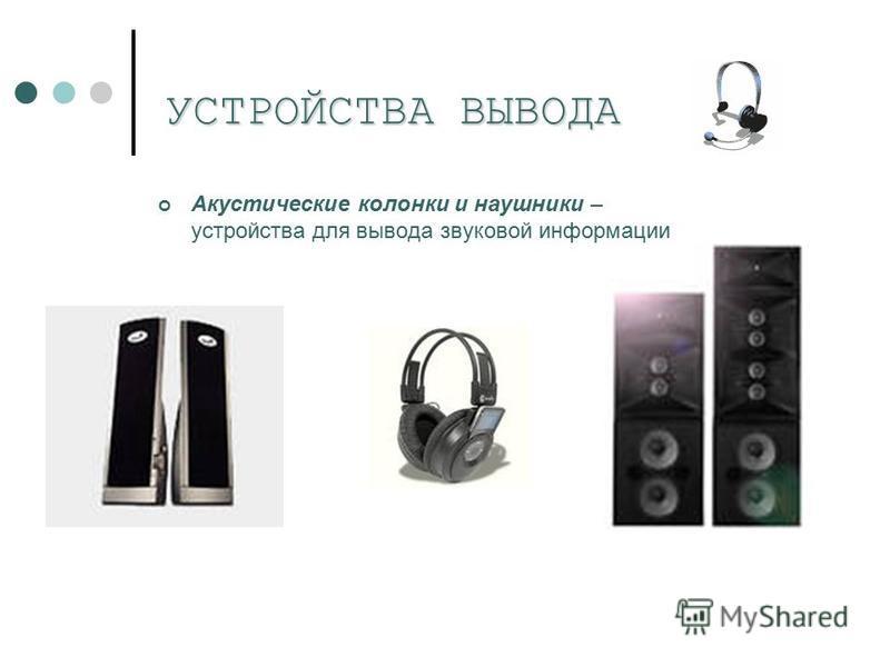 УСТРОЙСТВА ВЫВОДА Акустические колонки и наушники – устройства для вывода звуковой информации