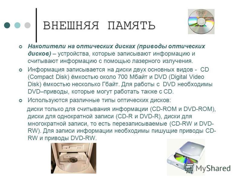 ВНЕШНЯЯ ПАМЯТЬ Накопители на оптических дисках (приводы оптических дисков) – устройства, которые записывают информацию и считывают информацию с помощью лазерного излучения. Информация записывается на диски двух основных видов - CD (Сompact Disk) ёмко