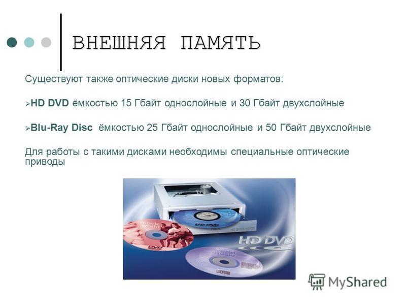 Существуют также оптические диски новых форматов: HD DVD ёмкостью 15 Гбайт однослойные и 30 Гбайт двухслойные Blu-Ray Disc ёмкостью 25 Гбайт однослойные и 50 Гбайт двухслойные Для работы с такими дисками необходимы специальные оптические приводы ВНЕШ