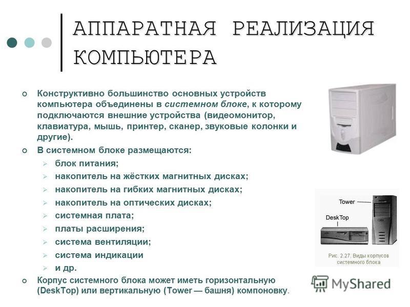 АППАРАТНАЯ РЕАЛИЗАЦИЯ КОМПЬЮТЕРА Конструктивно большинство основных устройств компьютера объединены в системном блоке, к которому подключаются внешние устройства (видеомонитор, клавиатура, мышь, принтер, сканер, звуковые колонки и другие). В системно
