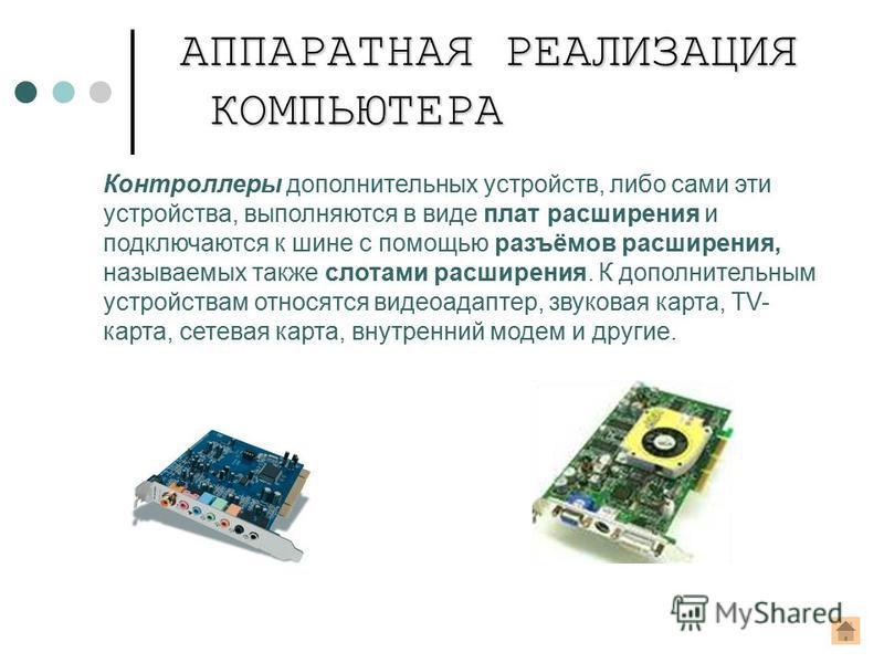 Контроллеры дополнительных устройств, либо сами эти устройства, выполняются в виде плат расширения и подключаются к шине с помощью разъёмов расширения, называемых также слотами расширения. К дополнительным устройствам относятся видеоадаптер, звуковая