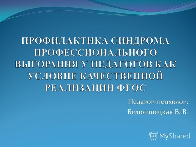 Педагог-психолог: Белолипецкая В. В.