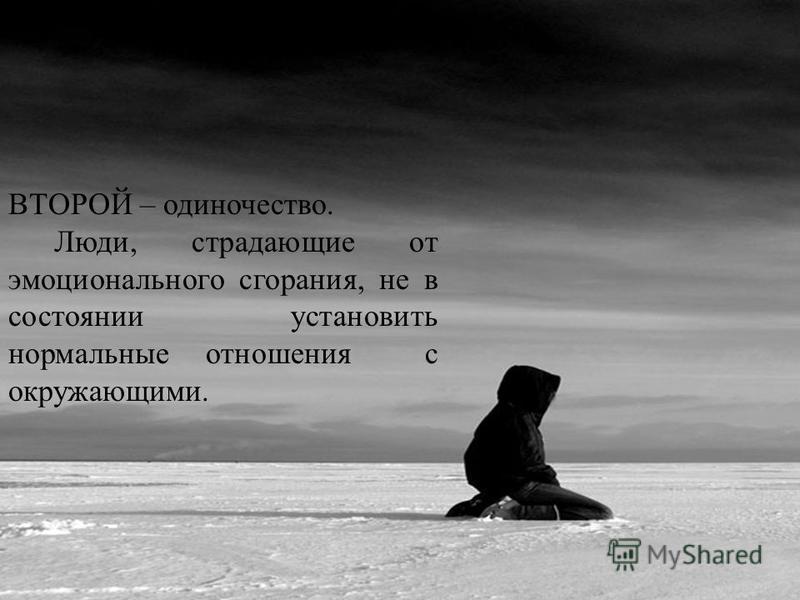 ВТОРОЙ – одиночество. Люди, страдающие от эмоционального сгорания, не в состоянии установить нормальные отношения с окружающими.