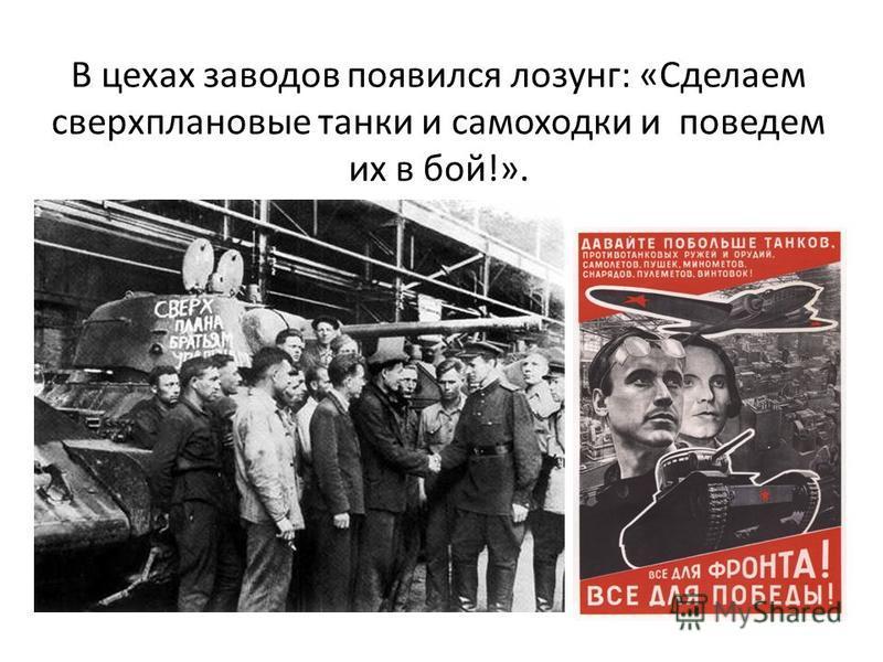 В цехах заводов появился лозунг: «Сделаем сверхплановые танки и самоходки и поведем их в бой!».