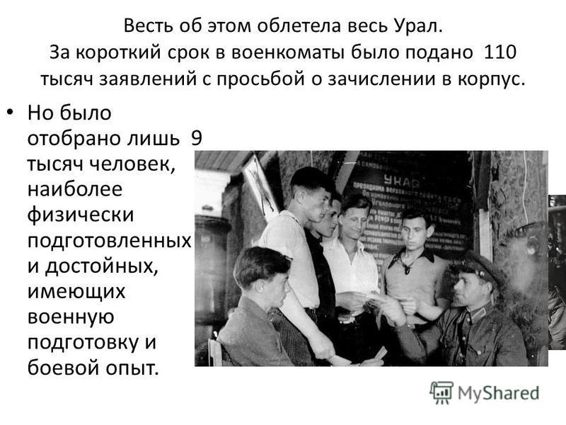 Весть об этом облетела весь Урал. За короткий срок в военкоматы было подано 110 тысяч заявлений с просьбой о зачислении в корпус. Но было отобрано лишь 9 тысяч человек, наиболее физически подготовленных и достойных, имеющих военную подготовку и боево