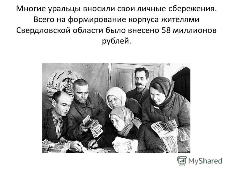 Многие уральцы вносили свои личные сбережения. Всего на формирование корпуса жителями Свердловской области было внесено 58 миллионов рублей.
