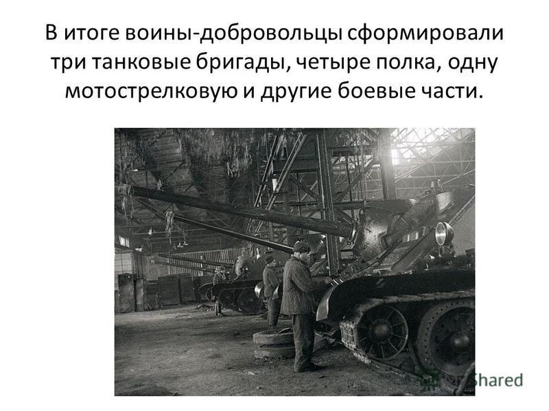 В итоге воины-добровольцы сформировали три танковые бригады, четыре полка, одну мотострелковую и другие боевые части.