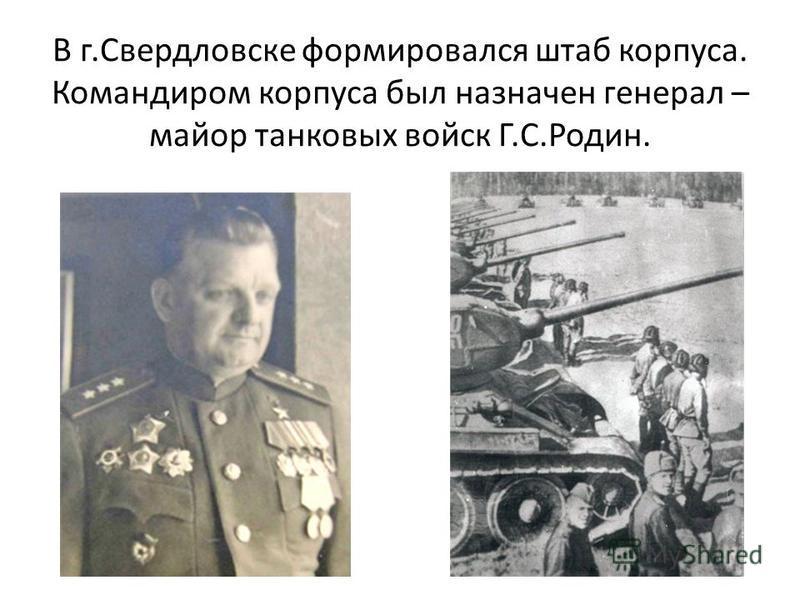 В г.Свердловске формировался штаб корпуса. Командиром корпуса был назначен генерал – майор танковых войск Г.С.Родин.