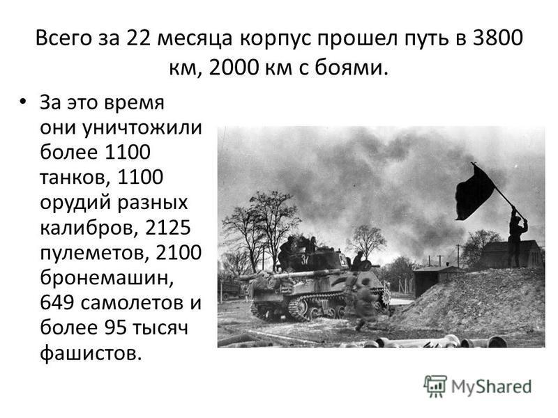Всего за 22 месяца корпус прошел путь в 3800 км, 2000 км с боями. За это время они уничтожили более 1100 танков, 1100 орудий разных калибров, 2125 пулеметов, 2100 бронемашин, 649 самолетов и более 95 тысяч фашистов.