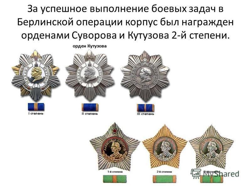 За успешное выполнение боевых задач в Берлинской операции корпус был награжден орденами Суворова и Кутузова 2-й степени.