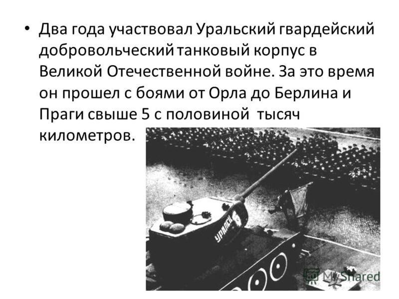 Два года участвовал Уральский гвардейский добровольческий танковый корпус в Великой Отечественной войне. За это время он прошел с боями от Орла до Берлина и Праги свыше 5 с половиной тысяч километров.