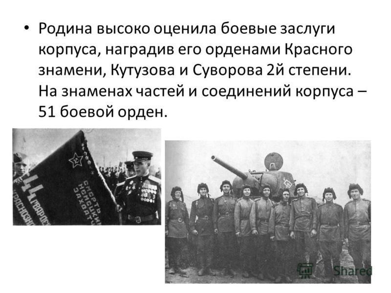 Родина высоко оценила боевые заслуги корпуса, наградив его орденами Красного знамени, Кутузова и Суворова 2 й степени. На знаменах частей и соединений корпуса – 51 боевой орден.