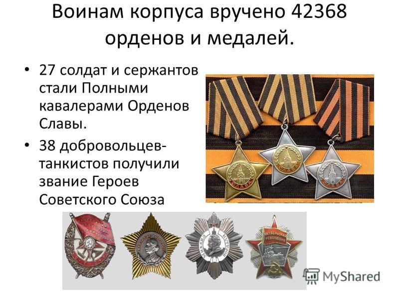 Воинам корпуса вручено 42368 орденов и медалей. 27 солдат и сержантов стали Полными кавалерами Орденов Славы. 38 добровольцев- танкистов получили звание Героев Советского Союза