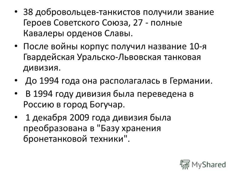 38 добровольцев-танкистов получили звание Героев Советского Союза, 27 - полные Кавалеры орденов Славы. После войны корпус получил название 10-я Гвардейская Уральско-Львовская танковая дивизия. До 1994 года она располагалась в Германии. В 1994 году ди