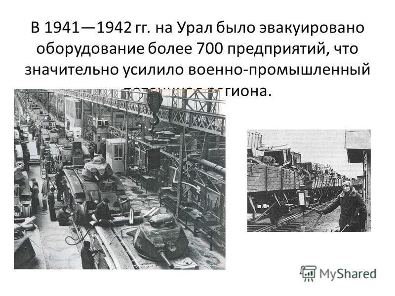 В 19411942 гг. на Урал было эвакуировано оборудование более 700 предприятий, что значительно усилило военно-промышленный потенциал региона.