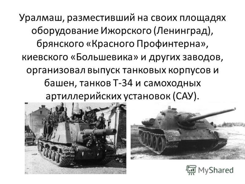 Уралмаш, разместивший на своих площадях оборудование Ижорского (Ленинград), брянского «Красного Профинтерна», киевского «Большевика» и других заводов, организовал выпуск танковых корпусов и башен, танков Т-34 и самоходных артиллерийских установок (СА