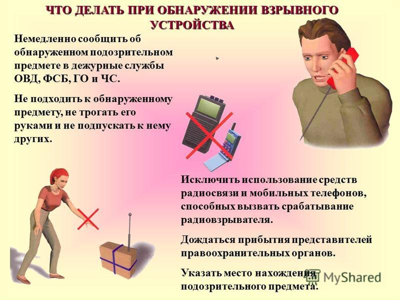 Немедленно сообщить об обнаруженном подозрительном предмете в дежурные службы ОВД, ФСБ, ГО и ЧС. Не подходить к обнаруженному предмету, не трогать его руками и не подпускать к нему других. Исключить использование средств радиосвязи и мобильных телефо