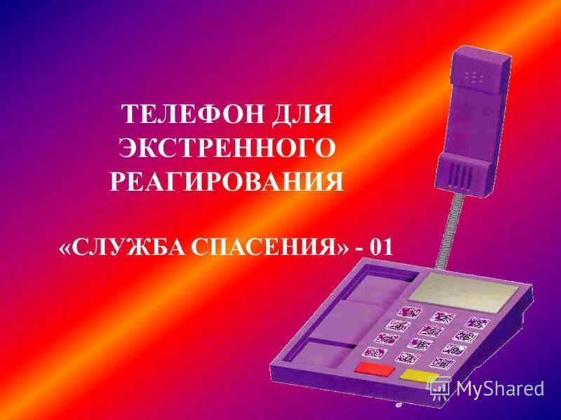 ТЕЛЕФОН ДЛЯ ЭКСТРЕННОГО РЕАГИРОВАНИЯ «СЛУЖБА СПАСЕНИЯ» - 01