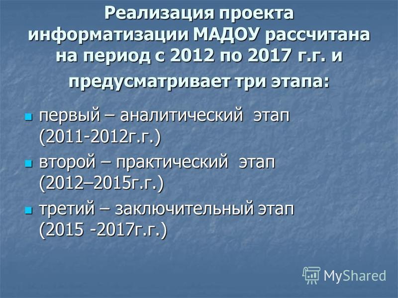 Реализация проекта информатизации МАДОУ рассчитана на период с 2012 по 2017 г.г. и предусматривает три этапа: первый – аналитический этап (2011-2012 г.г.) первый – аналитический этап (2011-2012 г.г.) второй – практический этап (2012–2015 г.г.) второй