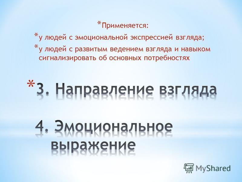 * Применяется: * у людей с эмоциональной экспрессией взгляда; * у людей с развитым ведением взгляда и навыком сигнализировать об основных потребностях