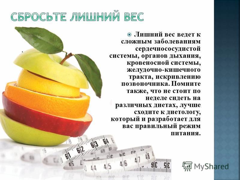 . Лишний вес ведет к сложным заболеваниям сердечно сосудистой системы, органов дыхания, кровеносной системы, желудочно-кишечного тракта, искривлению позвоночника. Помните также, что не стоит по неделе сидеть на различных диетах, лучше сходите к дието