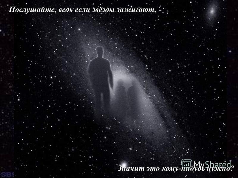 Стихотворение о человеке. Послушайте, ведь если звёзды зажигают, - Значит это кому-нибудь нужно?