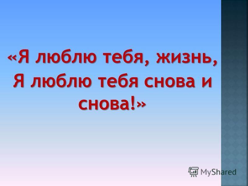 «Я люблю тебя, жизнь, Я люблю тебя снова и снова!»