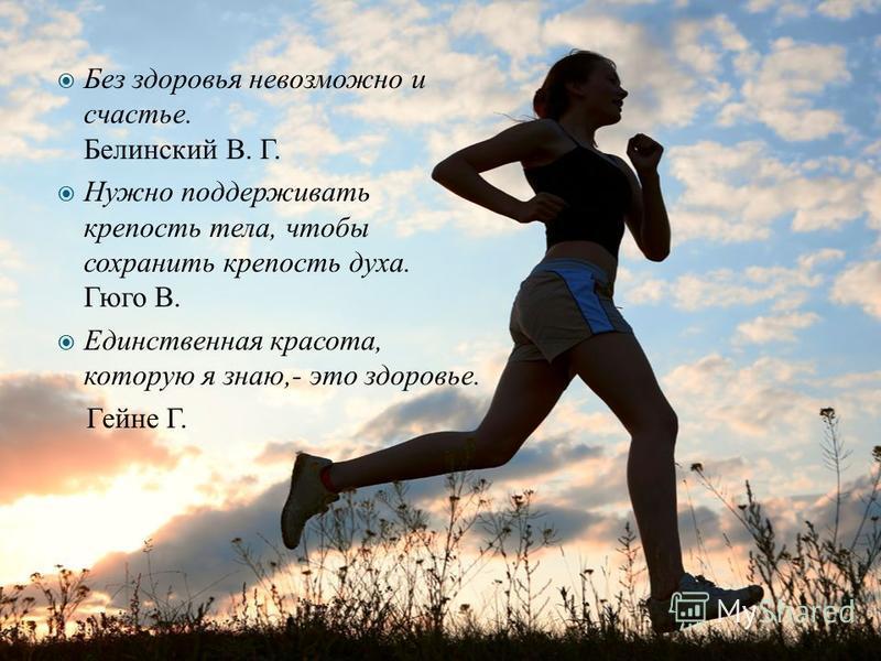 Без здоровья невозможно и счастье. Белинский В. Г. Нужно поддерживать крепость тела, чтобы сохранить крепость духа. Гюго В. Единственная красота, которую я знаю,- это здоровье. Гейне Г.