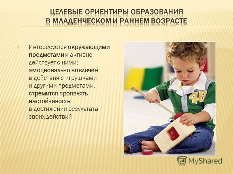 1. Интересуется окружающими предметами и активно действует с ними; эмоционально вовлечён в действия с игрушками и другими предметами, стремится проявлять настойчивость в достижении результата своих действий