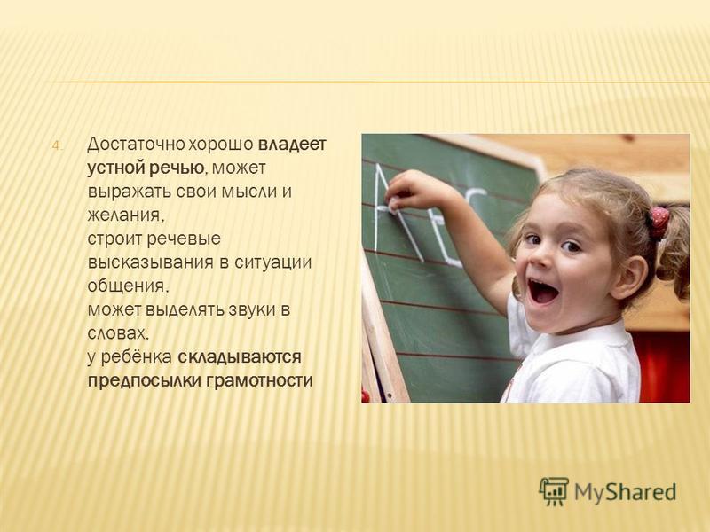 4. Достаточно хорошо владеет устной речью, может выражать свои мысли и желания, строит речевые высказывания в ситуации общения, может выделять звуки в словах, у ребёнка складываются предпосылки грамотности