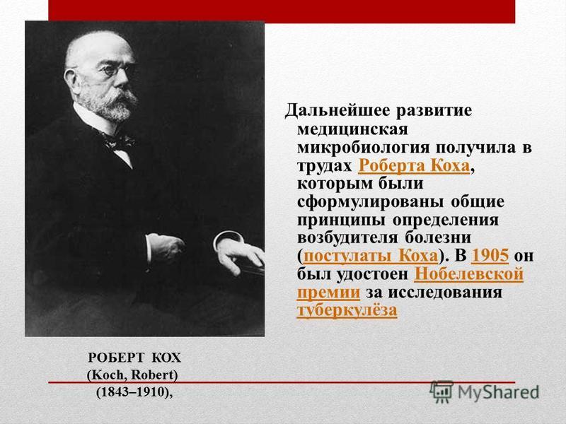 Дальнейшее развитие медицинская микробиология получила в трудах Роберта Коха, которым были сформулированы общие принципы определения возбудителя болезни (постулаты Коха). В 1905 он был удостоен Нобелевской премии за исследования туберкулёза Роберта К