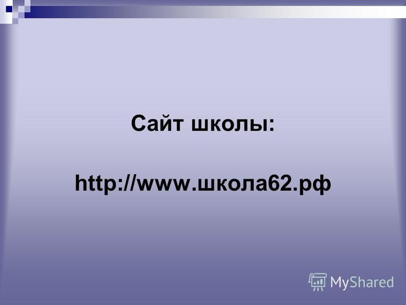 Сайт школы: http://www.школа 62.рф
