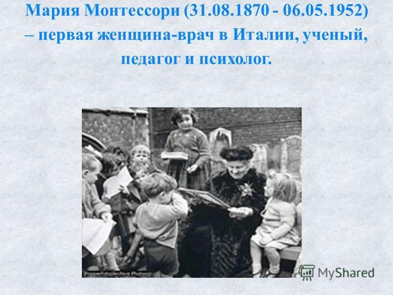 Мария Монтессори (31.08.1870 - 06.05.1952) – первая женщина-врач в Италии, ученый, педагог и психолог.