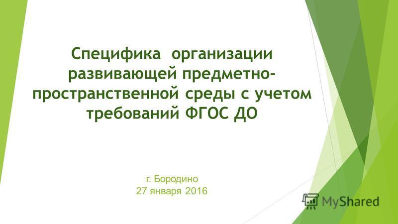г. Бородино 27 января 2016 Специфика организации развивающей предметно- пространственной среды с учетом требований ФГОС ДО
